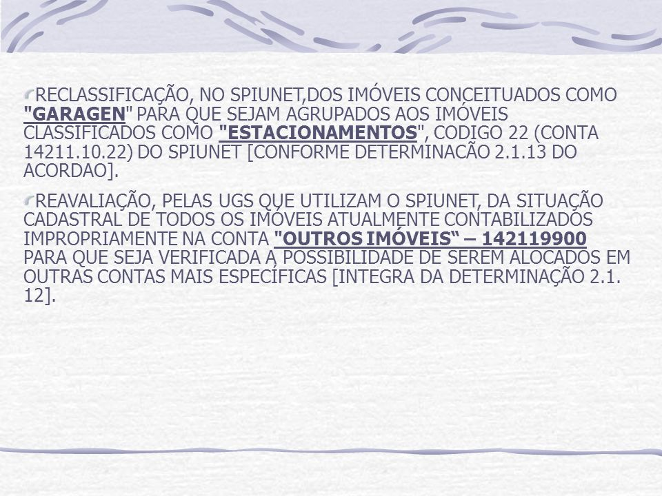 RECLASSIFICAÇÃO, NO SPIUNET,DOS IMÓVEIS CONCEITUADOS COMO GARAGEN PARA QUE SEJAM AGRUPADOS AOS IMÓVEIS CLASSIFICADOS COMO ESTACIONAMENTOS , CODIGO 22 (CONTA 14211.10.22) DO SPIUNET [CONFORME DETERMINACÃO 2.1.13 DO ACORDAO].